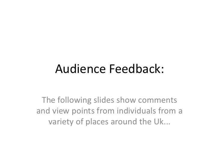 Audience Feedback: The following slides show commentsand view points from individuals from a   variety of places around th...