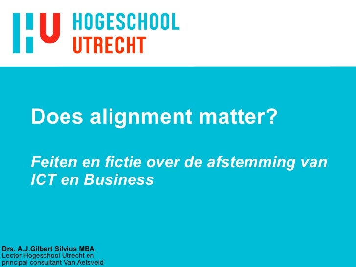 Does alignment matter?  Feiten en fictie over de afstemming van ICT en Business Drs. A.J.Gilbert Silvius MBA Lector Hogesc...