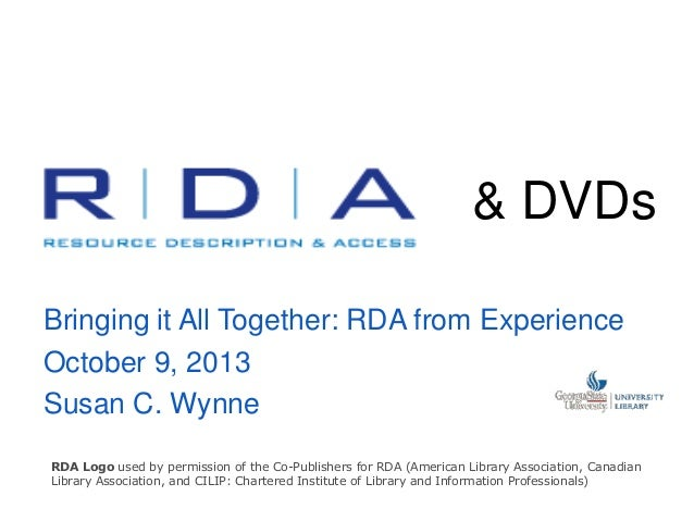 & DVDs Bringing it All Together: RDA from Experience October 9, 2013 Susan C. Wynne RDA Logo used by permission of the Co-...