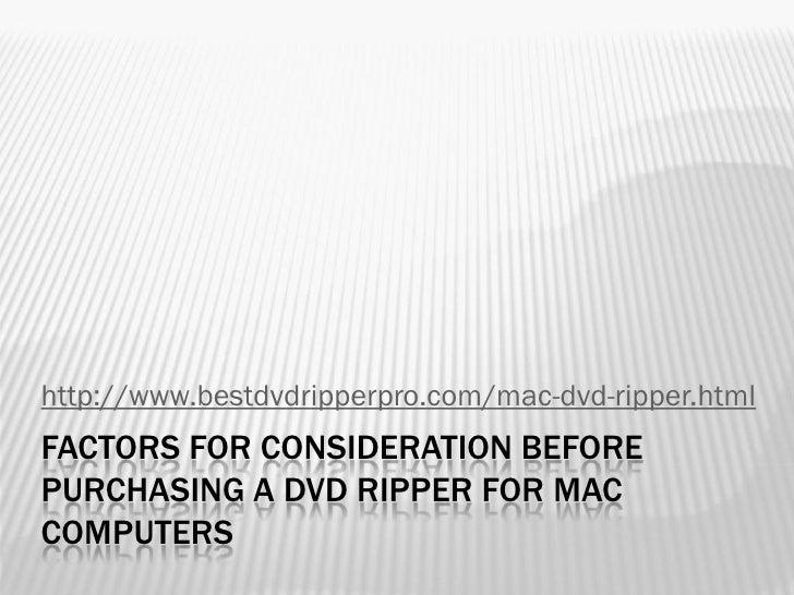 http://www.bestdvdripperpro.com/mac-dvd-ripper.htmlFACTORS FOR CONSIDERATION BEFOREPURCHASING A DVD RIPPER FOR MACCOMPUTERS