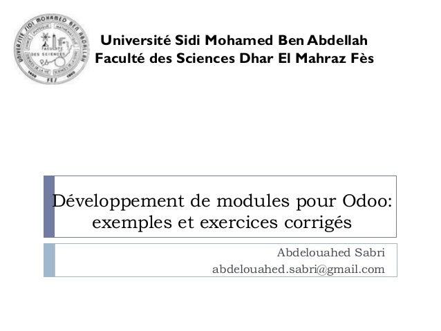 Développement de modules pour Odoo: exemples et exercices corrigés Abdelouahed Sabri abdelouahed.sabri@gmail.com Universit...