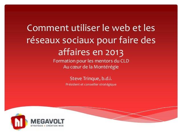 Comment utiliser le web et lesréseaux sociaux pour faire desaffaires en 2013Formation pour les mentors du CLDAu cœur de la...