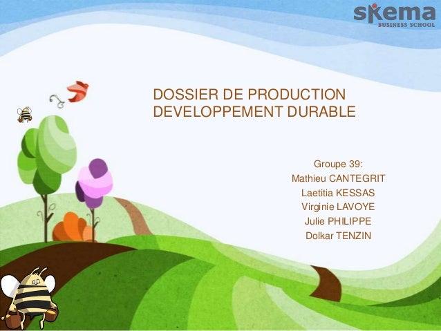 DOSSIER DE PRODUCTION DEVELOPPEMENT DURABLE  Groupe 39: Mathieu CANTEGRIT Laetitia KESSAS Virginie LAVOYE Julie PHILIPPE D...