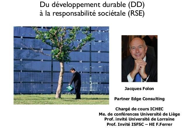 Du développement durable (DD)   à la responsabilité sociétale (RSE)  Jacques Folon  !  Partner Edge Consulting  !  Chargé...