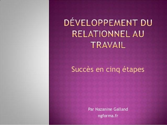 Succès en cinq étapes Par Nazanine Galland ngforma.fr
