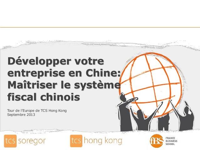 Développer votre entreprise en Chine: Maîtriser le système fiscal chinois Tour de l'Europe de TCS Hong Kong Septembre 2013