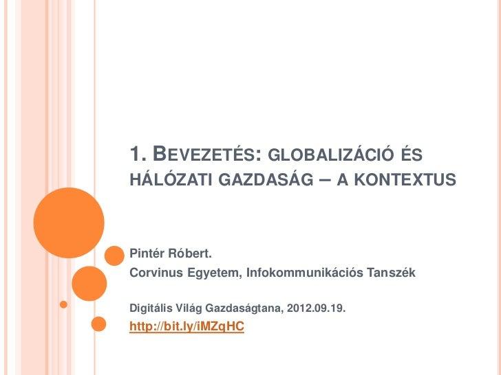 1. BEVEZETÉS: GLOBALIZÁCIÓ ÉSHÁLÓZATI GAZDASÁG – A KONTEXTUSPintér Róbert.Corvinus Egyetem, Infokommunikációs TanszékDigit...