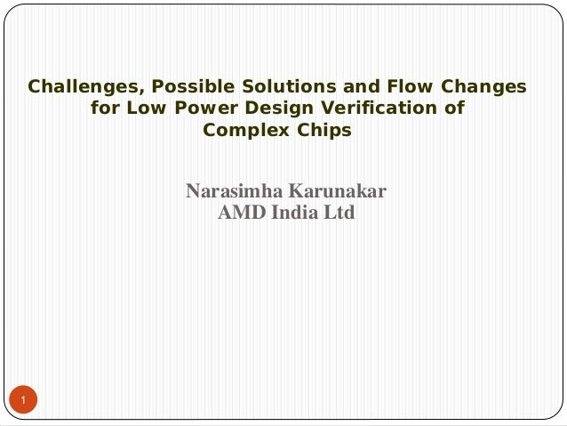 1Narasimha KarunakarAMD India LtdChallenges, Possible Solutions and Flow Changesfor Low Power Design Verification ofComple...