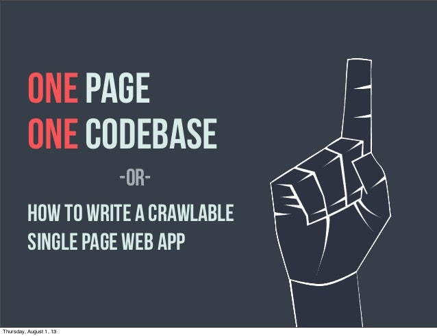 ONE PAGE ONE CODEBASE How to Write a Crawlable Single Page Web App -OR- Thursday, August 1, 13
