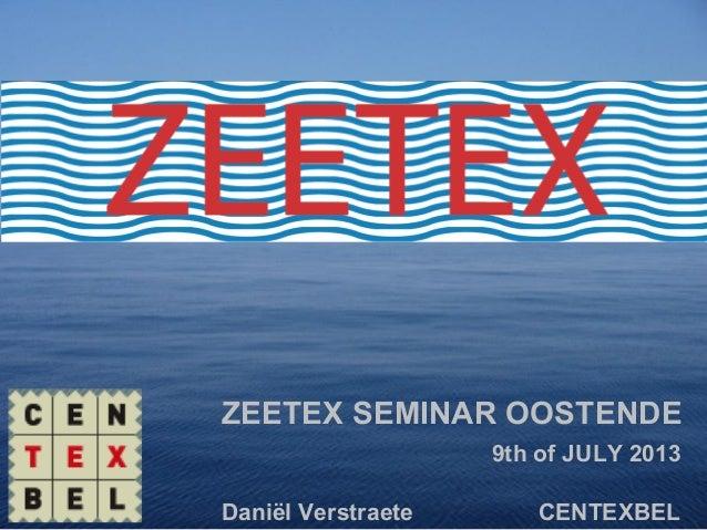 ZEETEX SEMINAR OOSTENDE 9th of JULY 2013 Daniël Verstraete CENTEXBEL
