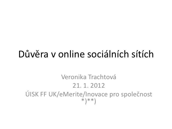 Důvěra v online sociálních sítích            Veronika Trachtová               21. 1. 2012 ÚISK FF UK/eMerite/Inovace pro s...