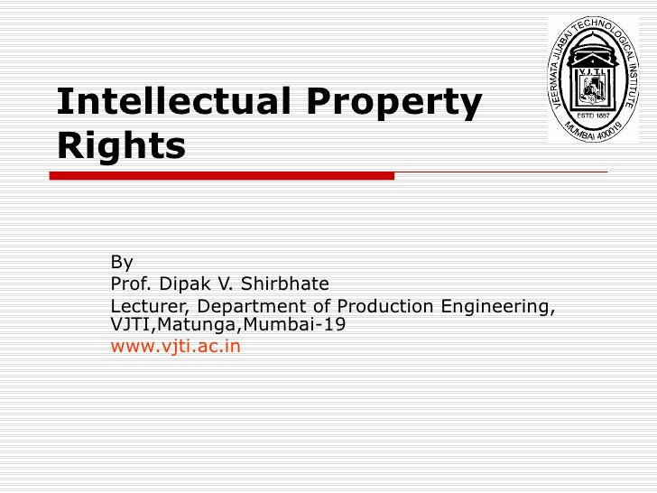 Intellectual Property Rights By Prof. Dipak V. Shirbhate  Lecturer, Department of Production Engineering, VJTI,Matunga,Mum...