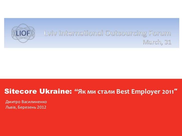 "Sitecore Official CurriculumSitecore Ukraine: ""Як ми стали Best Employer 2011″ Дмитро Василиненко Львів, Березень 2012vers..."