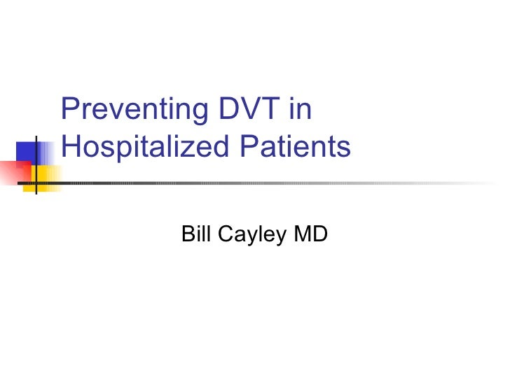 Preventing DVT in Hospitalized Patients Bill Cayley MD