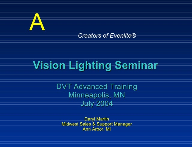 Vision Lighting Seminar   DVT Advanced Training Minneapolis, MN July 2004 Daryl Martin Midwest Sales & Support Manager Ann...