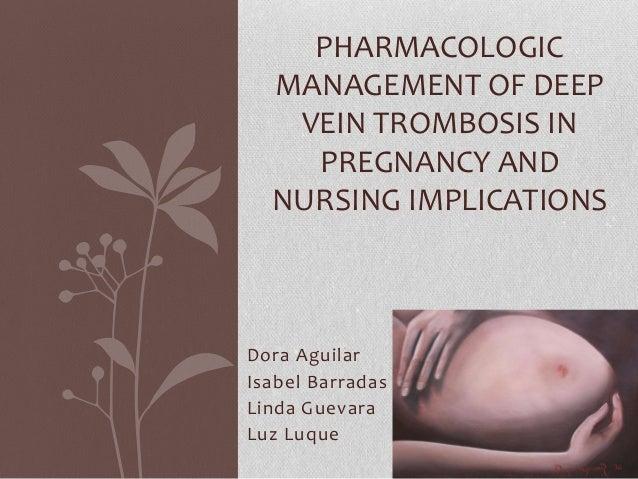 PHARMACOLOGIC  MANAGEMENT OF DEEP   VEIN TROMBOSIS IN    PREGNANCY AND  NURSING IMPLICATIONSDora AguilarIsabel BarradasLin...