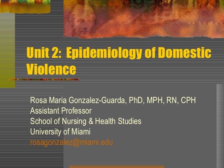 Unit 2:  Epidemiology of Domestic Violence Rosa Maria Gonzalez-Guarda, PhD, MPH, RN, CPH Assistant Professor School of Nur...