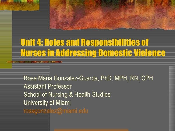 Unit 4: Roles and Responsibilities of Nurses in Addressing Domestic Violence Rosa Maria Gonzalez-Guarda, PhD, MPH, RN, CPH...