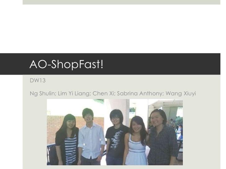 AO-ShopFast!<br />DW13<br />Ng Shulin; Lim Yi Liang; Chen Xi; Sabrina Anthony; Wang Xiuyi<br />