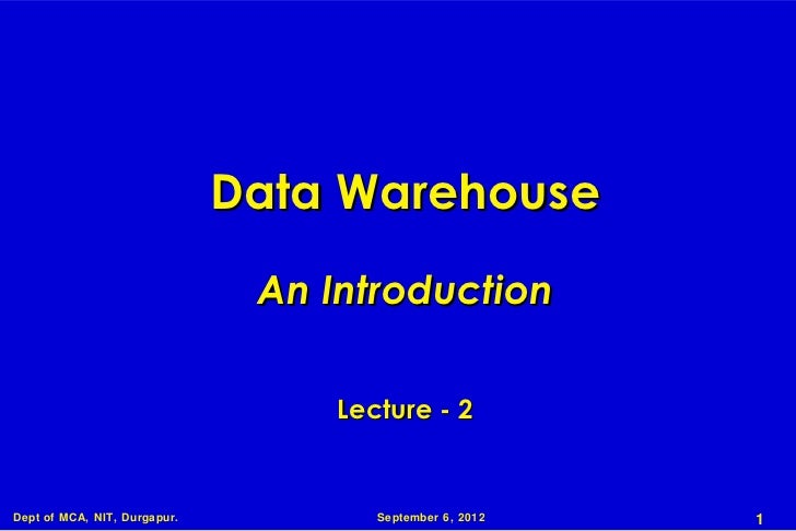 Data Warehouse                               An Introduction                                   Lecture - 2Dept of MCA, NIT...