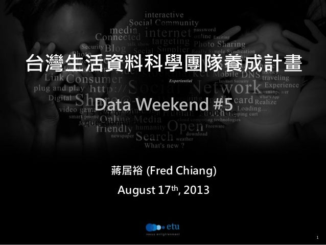 1 15 out of 20 attendants filled out the questionnaire. 台灣生活資料科學團隊養成計畫 Data Weekend #5 蔣居裕 (Fred Chiang) August 17th, 2013