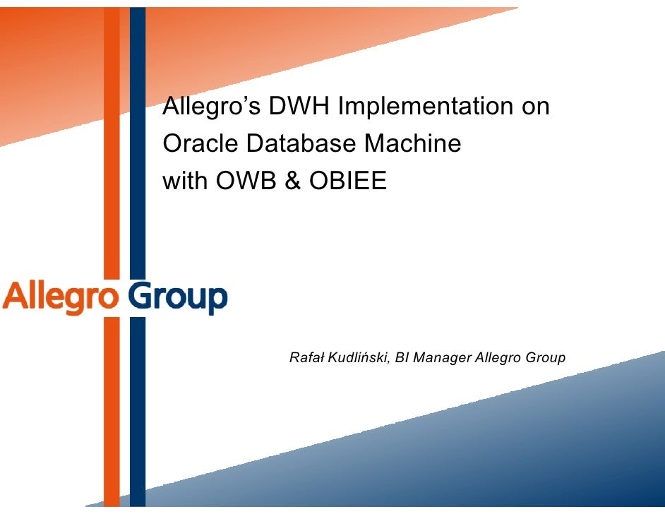 Allegro's DWH Implementation on Oracle Database Machine with OWB & OBIEE               Rafał Kudliński, BI Manager Allegro...