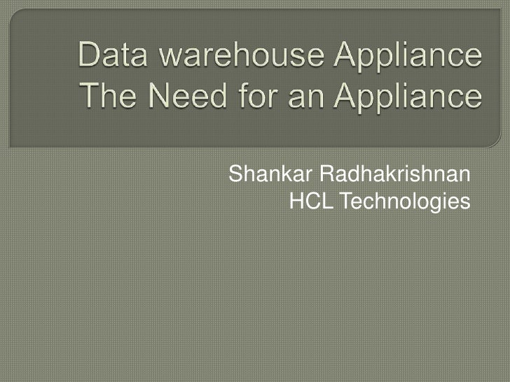 Data warehouse ApplianceThe Need for an Appliance<br />Shankar Radhakrishnan<br />HCL Technologies<br />