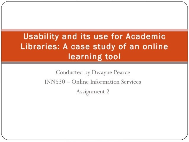 Conducted by Dwayne PearceINN530 – Online Information ServicesAssignment 2Usability and its use for AcademicLibraries: A c...