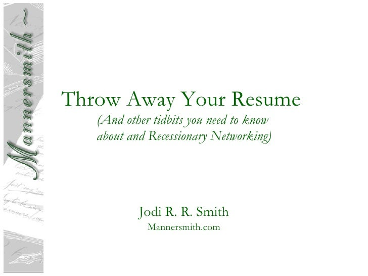 Throw Away Your Resume  (And other tidbits you need to know  about and Recessionary Networking) Jodi R. R. Smith Mannersmi...