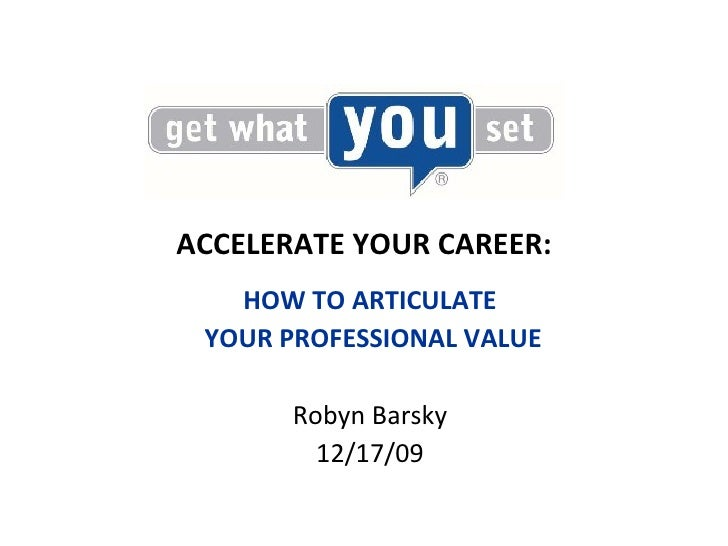 ACCELERATE YOUR CAREER: <ul><li>HOW TO ARTICULATE </li></ul><ul><li>YOUR PROFESSIONAL VALUE </li></ul><ul><li>Robyn Barsky...