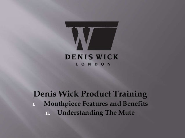 Denis Wick Product Training I. Mouthpiece Features and Benefits II. Understanding The Mute