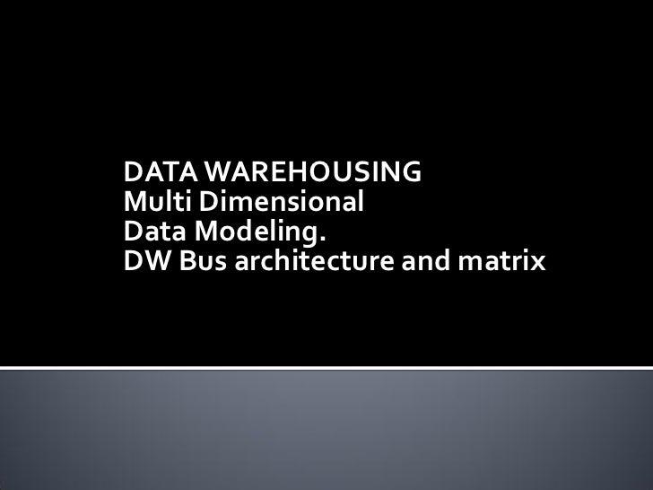 DATA WAREHOUSINGMulti DimensionalData Modeling.DW Bus architecture and matrix