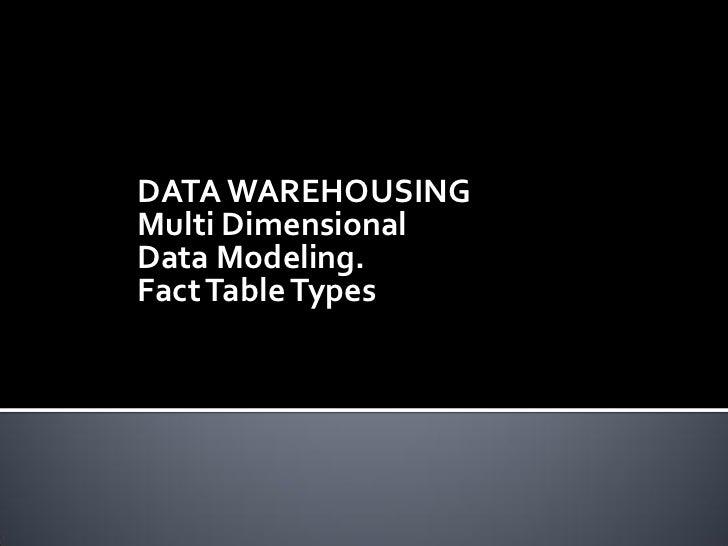 DATA WAREHOUSINGMulti DimensionalData Modeling.Fact Table Types