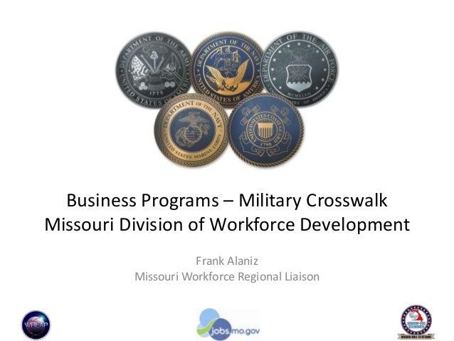 Business Programs – Military Crosswalk Missouri Division of Workforce Development Frank Alaniz Missouri Workforce Regional...