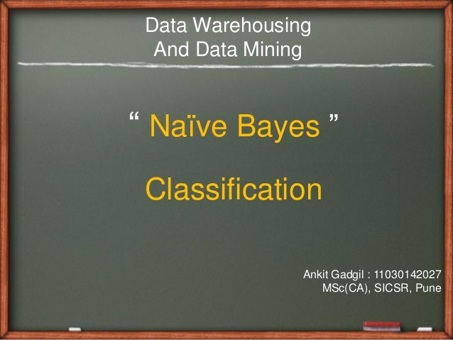 "Data Warehousing  And Data Mining"" Naïve Bayes "" Classification                Ankit Gadgil : 11030142027                 ..."