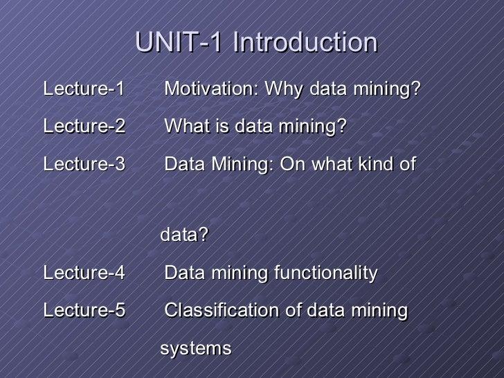 UNIT-1 Introduction <ul><li>Lecture-1  Motivation: Why data mining? </li></ul><ul><li>Lecture-2  What is data mining? </li...