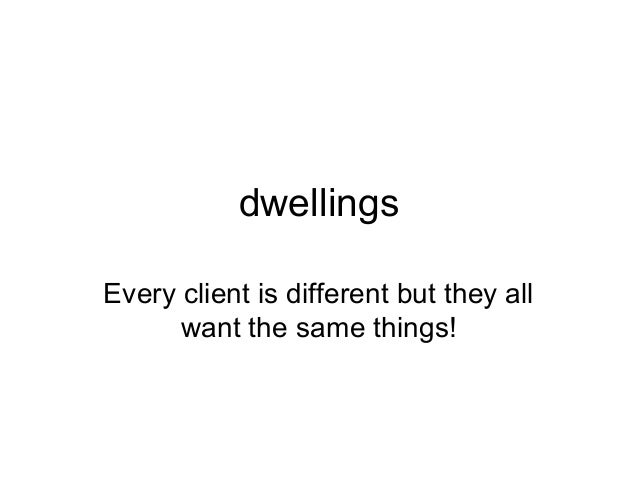 dwellingsEvery client is different but they all      want the same things!