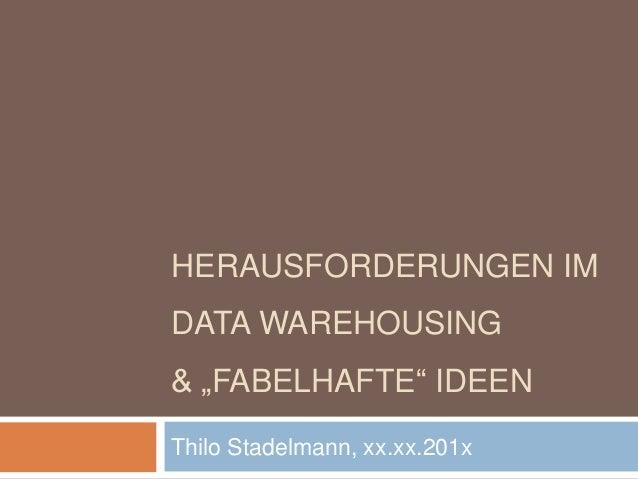 "HERAUSFORDERUNGEN IM DATA WAREHOUSING & ""FABELHAFTE"" IDEEN Thilo Stadelmann, xx.xx.201x"