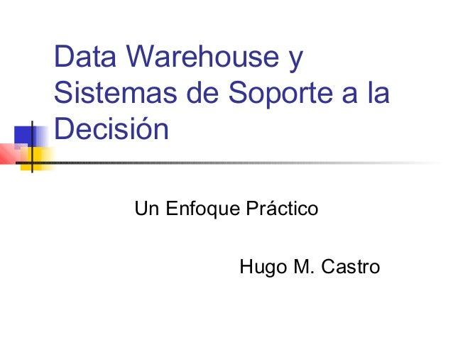 Data Warehouse y Sistemas de Soporte a la Decisión Un Enfoque Práctico Hugo M. Castro