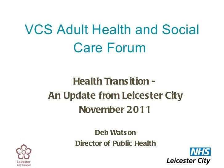 VCS Adult Health and Social Care Forum   <ul><li>Health Transition -  </li></ul><ul><li>An Update from Leicester City </li...