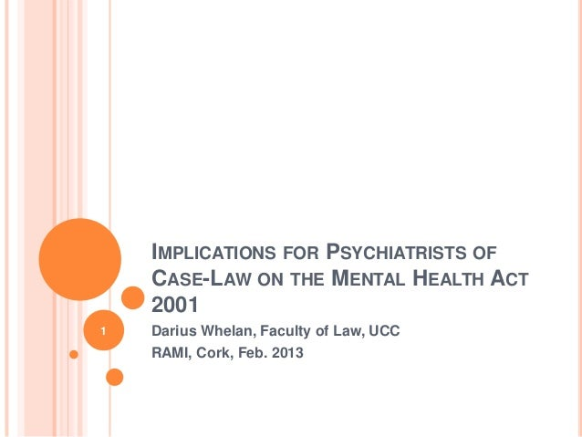 IMPLICATIONS FOR PSYCHIATRISTS OF    CASE-LAW ON THE MENTAL HEALTH ACT    20011   Darius Whelan, Faculty of Law, UCC    RA...