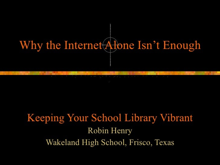 Why the Internet Alone Isn't Enough Keeping Your School Library Vibrant Robin Henry Wakeland High School, Frisco, Texas