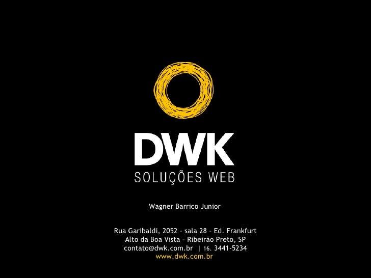 Wagner Barrico Junior Rua Garibaldi, 2052 – sala 28 – Ed. Frankfurt Alto da Boa Vista – Ribeirão Preto, SP contato@dwk.com...