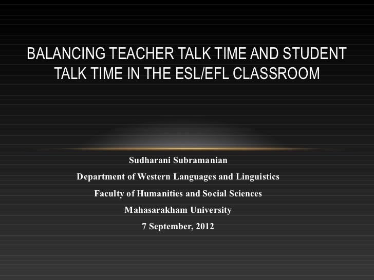 BALANCING TEACHER TALK TIME AND STUDENT   TALK TIME IN THE ESL/EFL CLASSROOM                  Sudharani Subramanian      D...
