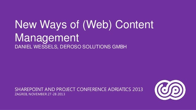 New Ways of (Web) Content Management DANIEL WESSELS, DEROSO SOLUTIONS GMBH  SHAREPOINT AND PROJECT CONFERENCE ADRIATICS 20...