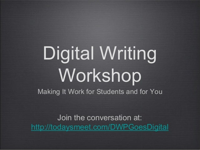 Digital WritingWorkshopMaking It Work for Students and for YouJoin the conversation at:http://todaysmeet.com/DWPGoesDigital