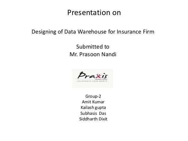 Presentation onDesigning of Data Warehouse for Insurance Firm                Submitted to              Mr. Prasoon Nandi  ...
