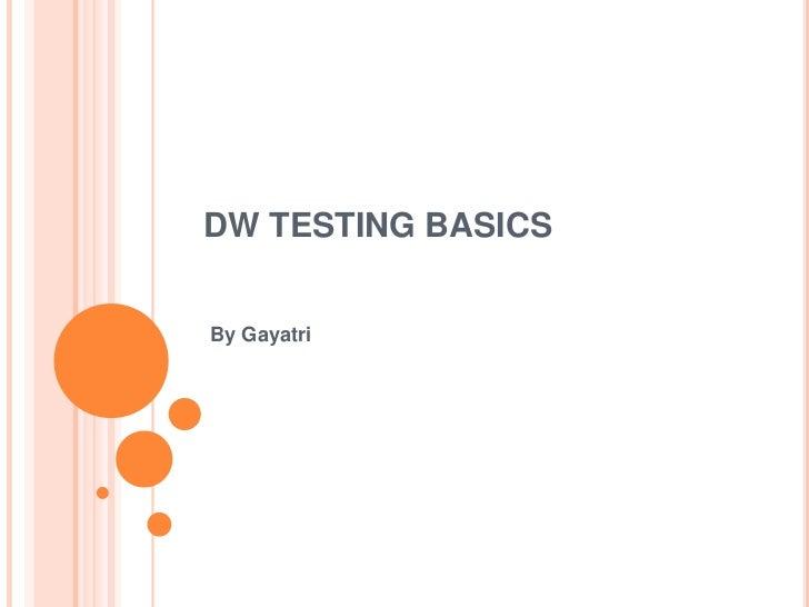 DW TESTING BASICSBy Gayatri