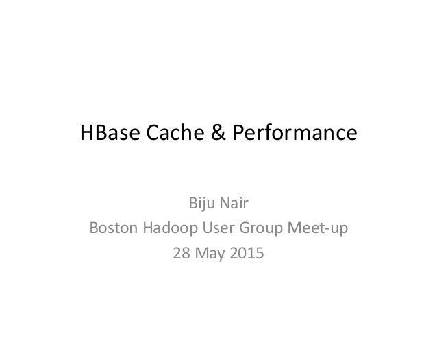 HBase  Cache  &  Performance   Biju  Nair   Boston  Hadoop  User  Group  Meet-‐up   28  May  20...