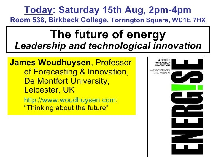 The future of energy Leadership and technological innovation Today : Saturday 15th Aug, 2pm-4pm Room 538, Birkbeck College...